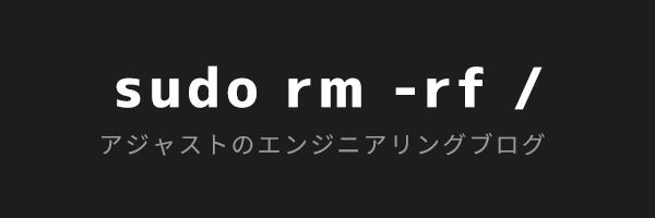 sudo rm - rf / アジャストのエンジニアリングブログ
